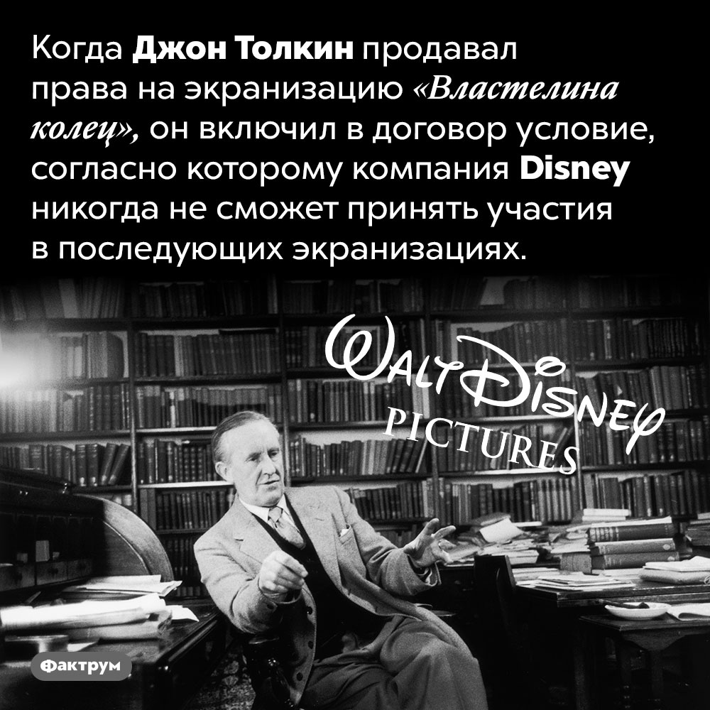 Толкин запретил Диснею экранизировать «Властелин колец». Когда Джон Толкин продавал права на экранизацию «Властелина колец», он включил в договор условие, согласно которому компания Disney никогда не сможет принять участия в последующих экранизациях.