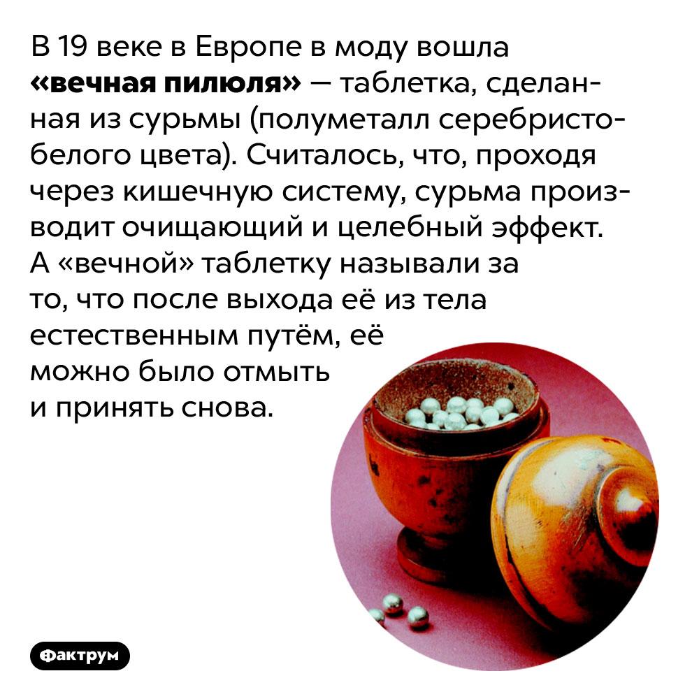 В19веке Европа увлеклась «вечными таблетками». В 19 веке в Европе в моду вошла «вечная пилюля» — таблетка, сделанная из сурьмы (полуметалл серебристо-белого цвета). Считалось, что, проходя через кишечную систему, сурьма производит очищающий и целебный эффект. А «вечной» таблетку называли за то, что после выхода её из тела естественным путём, её можно было отмыть и принять снова.