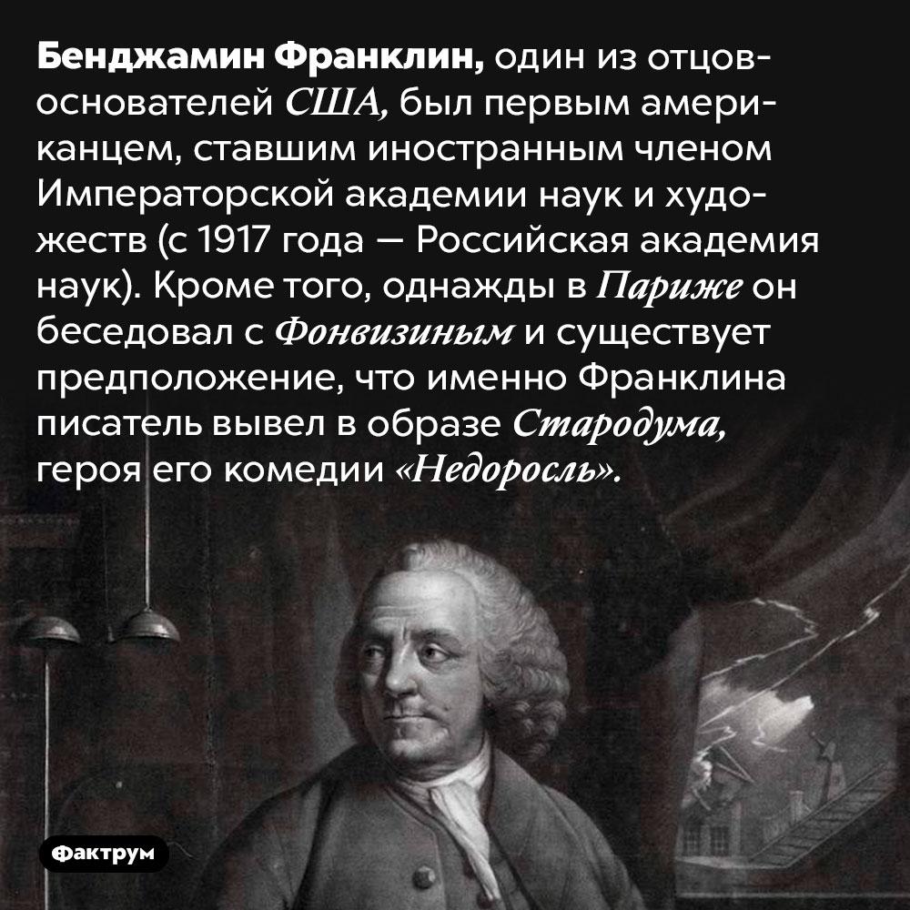 Бенджамин Франклин состоял вроссийской Императорской академии наук ихудожеств. Бенджамин Франклин, один из отцов-основателей США, был первым американцем, ставшим иностранным членом Императорской академии наук и художеств (с 1917 года — Российская академия наук). Кроме того, однажды в Париже он беседовал с Фонвизиным и существует предположение, что именно Франклина писатель вывел в образе Стародума, героя его комедии «Недоросль».