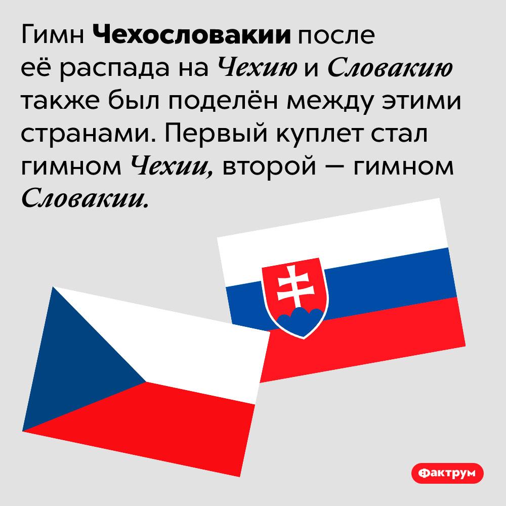 Чехи исловаки поделили нетолько Чехословакию, ноиеё гимн. Гимн Чехословакии после её распада на Чехию и Словакию также был поделён между этими странами. Первый куплет стал гимном Чехии, второй — гимном Словакии.