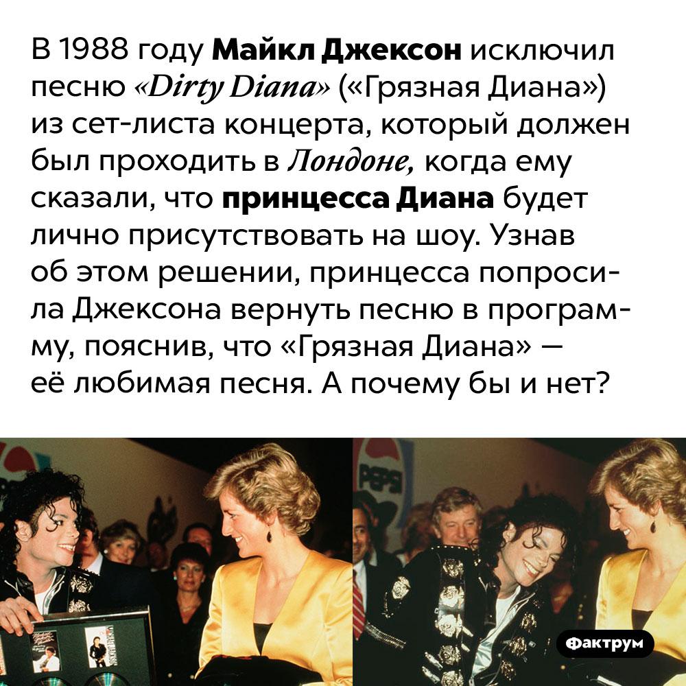 Принцесса Диана любила «Грязную Диану» — хит Майкла Джексона. В 1988 году Майкл Джексон исключил песню «Dirty Diana» («Грязная Диана») из сет-листа концерта, который должен был проходить в Лондоне, когда ему сказали, что принцесса Диана будет лично присутствовать на шоу. Узнав об этом решении, принцесса попросила Джексона вернуть песню в программу, пояснив, что «Грязная Диана» — её любимая песня. А почему бы и нет?