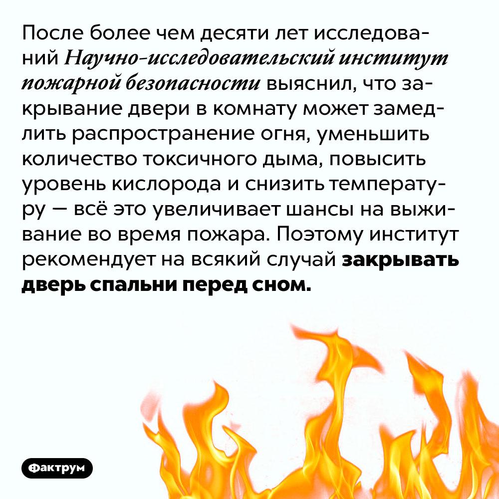 Закрытая дверь вспальне увеличивает шансы выжить вовремя пожара. После более чем десяти лет исследований Научно-исследовательский институт пожарной безопасности выяснил, что закрывание двери в комнату может замедлить распространение огня, уменьшить количество токсичного дыма, повысить уровень кислорода и снизить температуру — всё это увеличивает шансы на выживание во время пожара. Поэтому институт рекомендует на всякий случай закрывать дверь спальни перед сном.