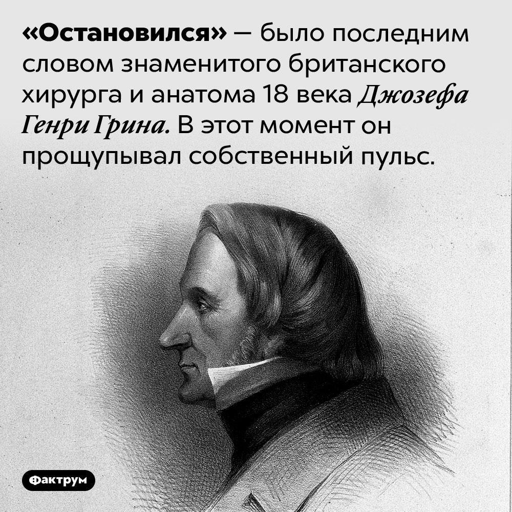 Джозеф Генри Грин узнал, что умер, ещё дотого, как фактически скончался. «Остановился» — было последним словом знаменитого британского хирурга и анатома 18 века Джозефа Генри Грина. В этот момент он прощупывал собственный пульс.