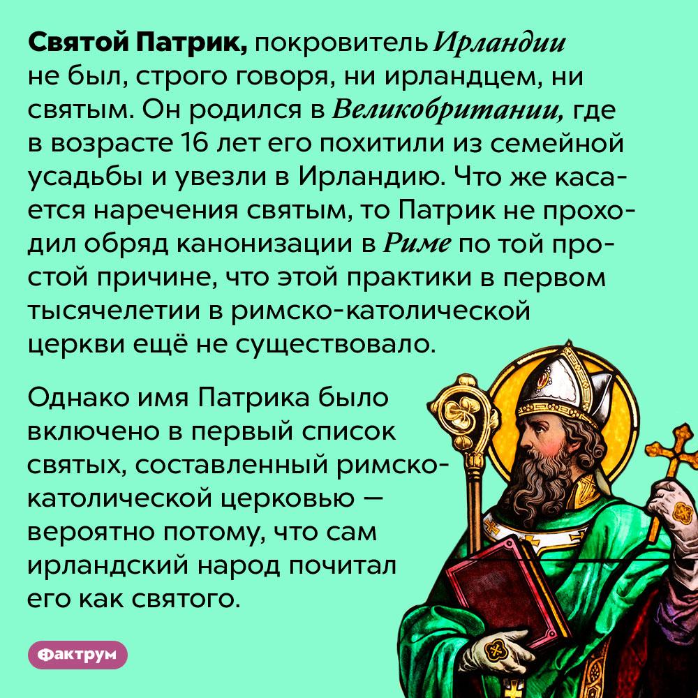 Святой Патрик небыл ирландцем и,строго говоря, небыл святым. Святой Патрик, покровитель Ирландии не был, строго говоря, ни ирландцем, ни святым. Он родился в Великобритании, где в возрасте 16 лет его похитили из семейной усадьбы и увезли в Ирландию. Что же касается наречения святым, то Патрик не проходил обряд канонизации в Риме по той простой причине, что этой практики в первом тысячелетии в римско-католической церкви ещё не существовало.  Однако имя Патрика было включено в первый список святых, составленный римско-католической церковью — вероятно потому, что сам ирландский народ почитал его как святого.