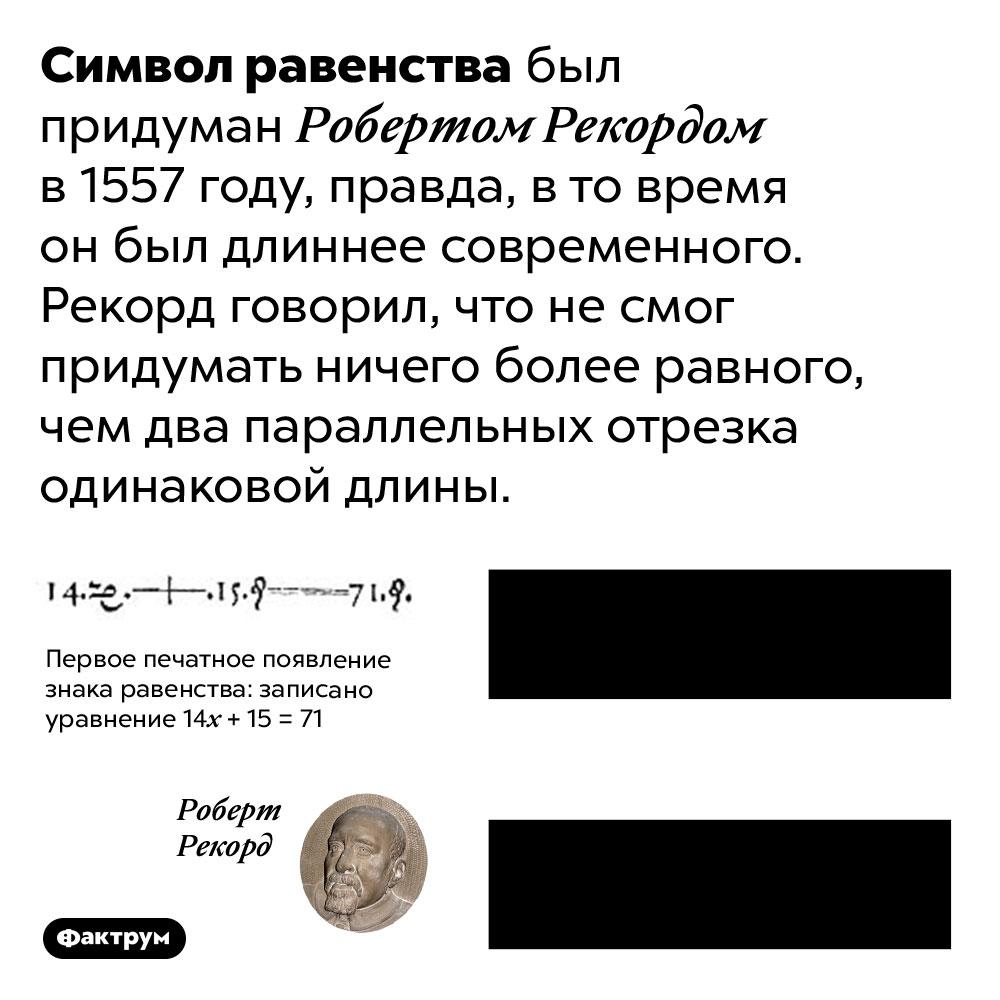 Почему символ равенства такой, какой он есть. Символ равенства «=» был придуман Робертом Рекордом в 1557 году, правда, в то время он был длиннее современного. Рекорд говорил, что не смог придумать ничего более равного, чем два параллельных отрезка одинаковой длины.