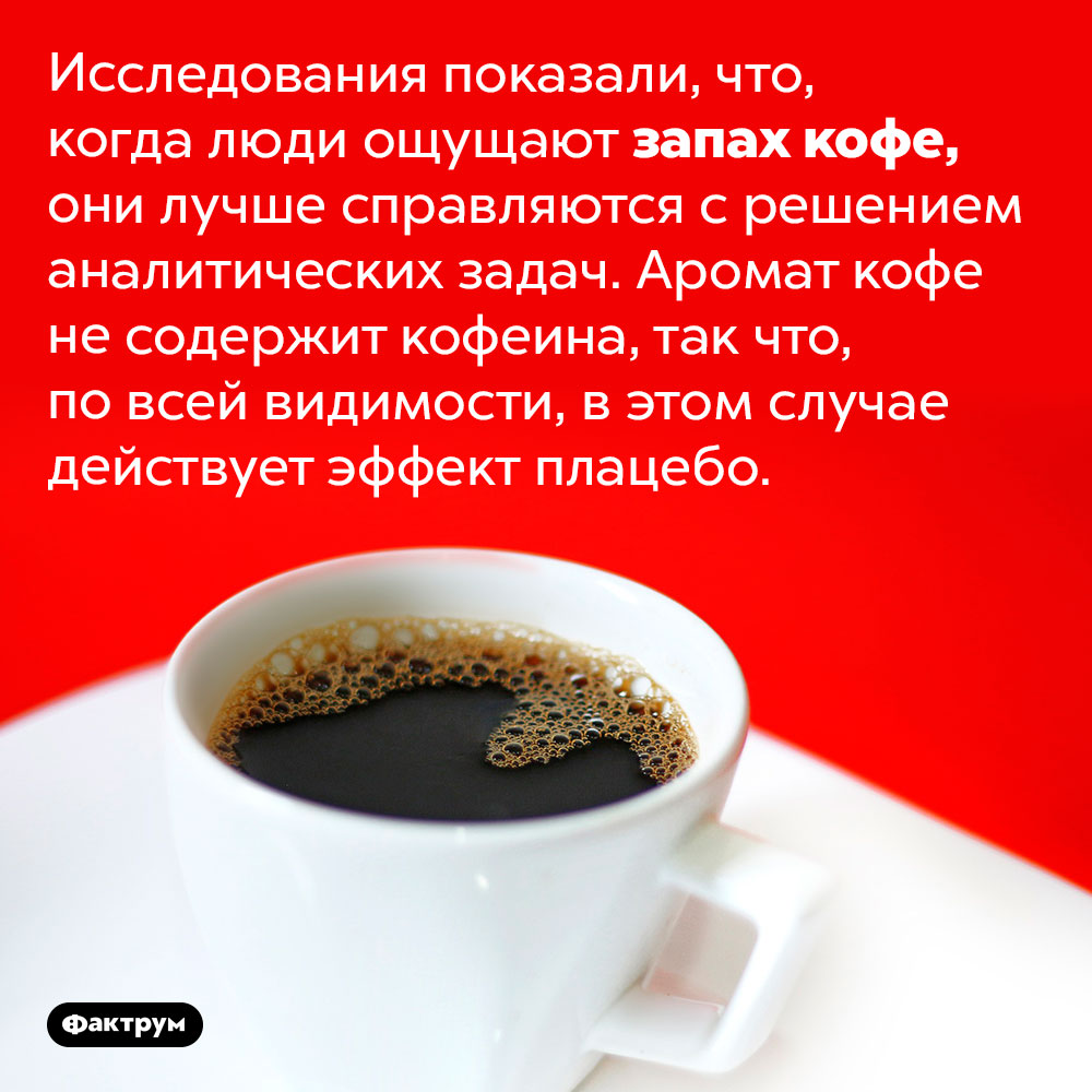 Запах кофе заставляет людей лучше соображать. Исследования показали, что, когда люди ощущают запах кофе, они лучше справляются с решением аналитических задач. Аромат кофе не содержит кофеина, так что, по всей видимости, в этом случае действует эффект плацебо.