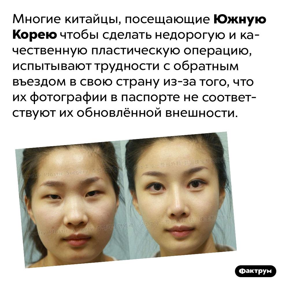 Корейцы так переделывают внешность китайцев, что китайские пограничники ихнеузнают. Многие китайцы, посещающие Южную Корею чтобы сделать недорогую и качественную пластическую операцию, испытывают трудности с обратным въездом в свою страну из-за того, что их фотографии в паспорте не соответствуют их обновлённой внешности.