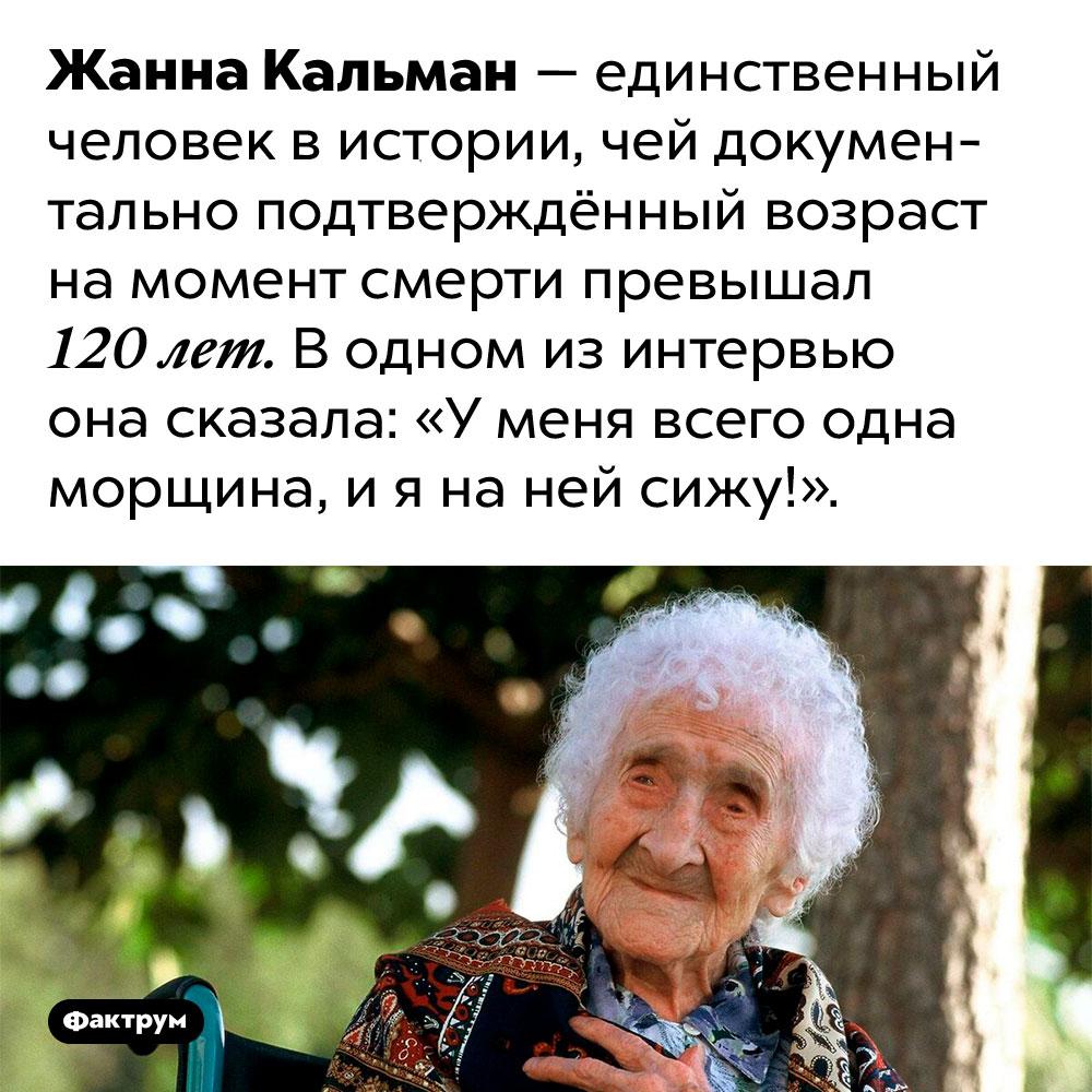 Единственная морщина Жанны Кальман. Жанна Кальман — единственный человек в истории, чей документально подтверждённый возраст на момент смерти превышал 120 лет. В одном из интервью она сказала: «У меня всего одна морщина, и я на ней сижу!».