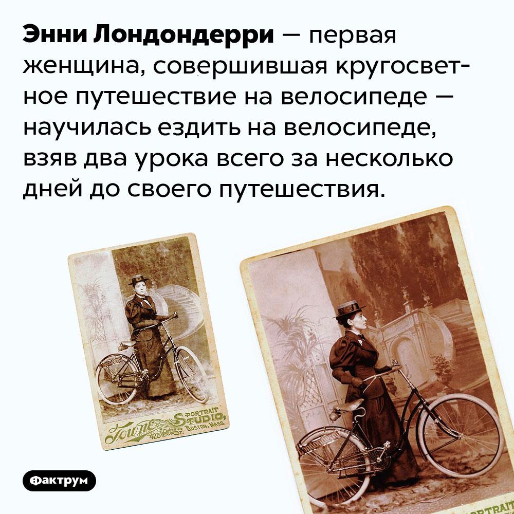 Два урока езды навелосипеде для Энни Лондондерри. Энни Лондондерри — первая женщина, совершившая кругосветное путешествие на велосипеде — научилась ездить на велосипеде, взяв два урока всего за несколько дней до своего путешествия.