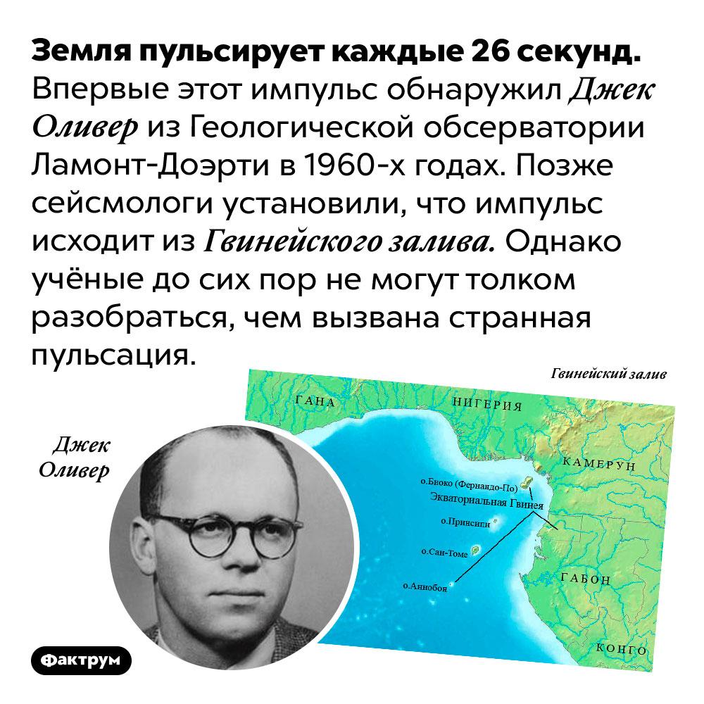 Земля пульсирует иникто незнает, почему. Земля пульсирует каждые 26 секунд. Впервые этот импульс обнаружил Джек Оливер из Геологической обсерватории Ламонт-Доэрти в 1960-х годах. Позже сейсмологи установили, что импульс исходит из Гвинейского залива. Однако учёные до сих пор не могут толком разобраться, чем вызвана странная пульсация.