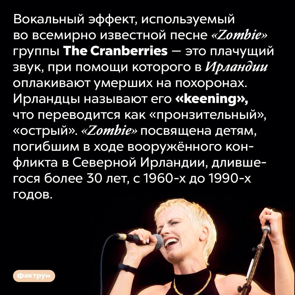 В песне <em>«Zombie»</em> группы <em>The Cranberries</em> используется вокальный эффект, которым ирландцы оплакивают умерших. Вокальный эффект, используемый во всемирно известной песне «Zombie» группы The Cranberries — это плачущий звук, при помощи которого в Ирландии оплакивают умерших на похоронах. Ирландцы называют его «keening», что переводится как «пронзительный», «острый». «Zombie» посвящена детям, погибшим в ходе вооружённого конфликта в Северной Ирландии, длившегося более 30 лет, с 1960-х до 1990-х годов.