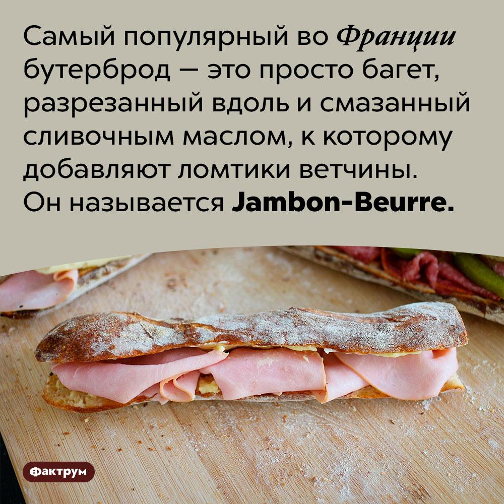 Популярнейший французский бутерброд состоит избагета, масла иветчины. Самый популярный во Франции бутерброд — это просто багет, разрезанный вдоль и смазанный сливочным маслом, к которому добавляют ломтики ветчины. Он называется <em>Jambon-Beurre.</em>