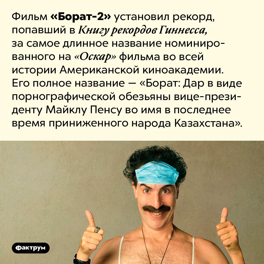 Самое длинное название фильма, номинированного наОскар, принадлежит сиквелу фильма «Борат». Фильм «Борат-2» установил рекорд, попавший в Книгу рекордов Гиннесса, за самое длинное название номинированного на «Оскар» фильма во всей истории Американской киноакадемии. Его полное название — «Борат: Дар в виде порнографической обезьяны вице-президенту Майклу Пенсу во имя в последнее время приниженного народа Казахстана».