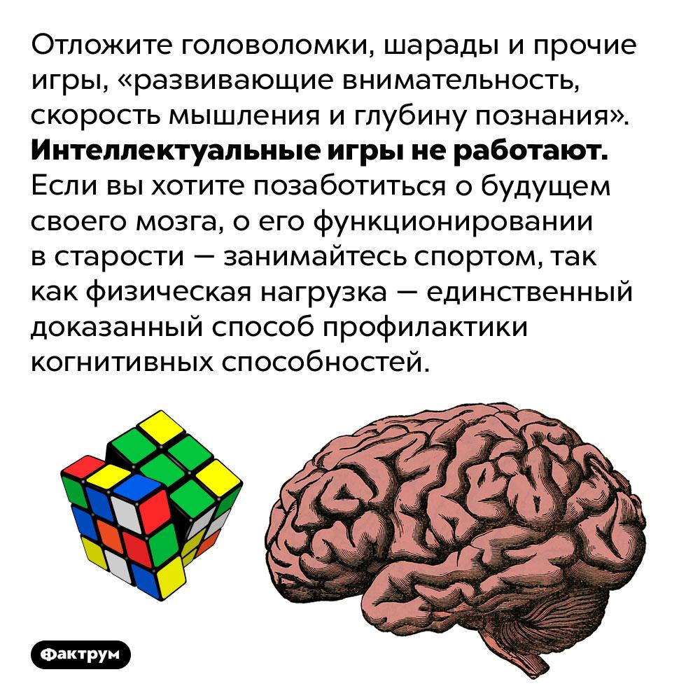 Развивающие игры неработают. Отложите головоломки, шарады и прочие игры, «развивающие внимательность, скорость мышления и глубину познания». Интеллектуальные игры не работают. Если вы хотите позаботиться о будущем своего мозга, о его функционировании в старости — занимайтесь спортом, так как физическая нагрузка — единственный доказанный способ профилактики когнитивных способностей.