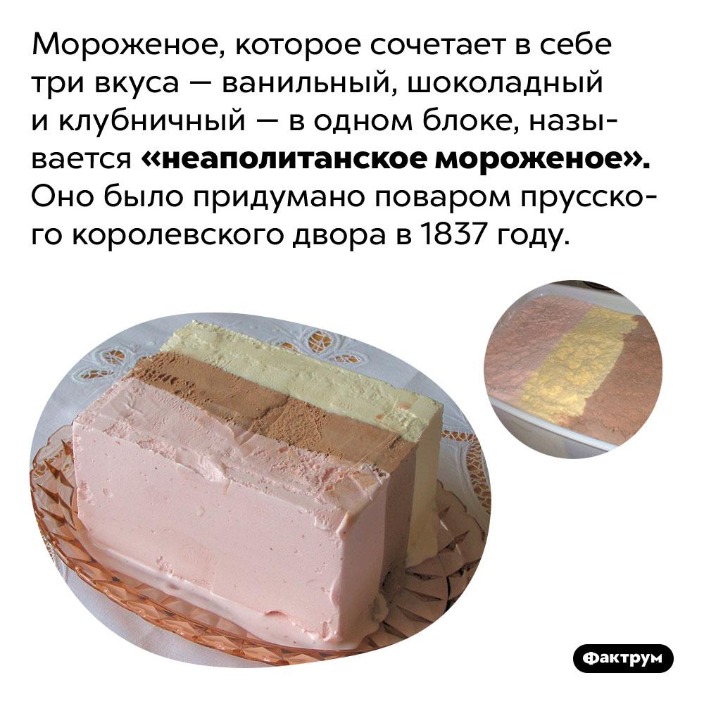 Что такое «неаполитанское мороженое». Мороженое, которое сочетает в себе три вкуса — ванильный, шоколадный и клубничный — в одном блоке, называется «неаполитанское мороженое». Оно было придумано поваром прусского королевского двора в 1837 году.