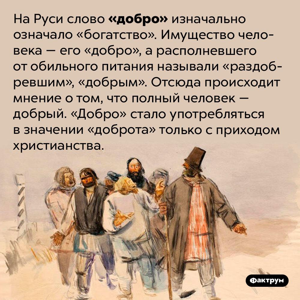 Почему наРуси полных людей считали добрыми?. На Руси слово «добро» изначально означало «богатство». Имущество человека — его «добро», а располневшего от обильного питания называли «раздобревшим», «добрым». Отсюда происходит мнение о том, что полный человек — добрый. «Добро» стало употребляться в значении «доброта» только с приходом христианства.