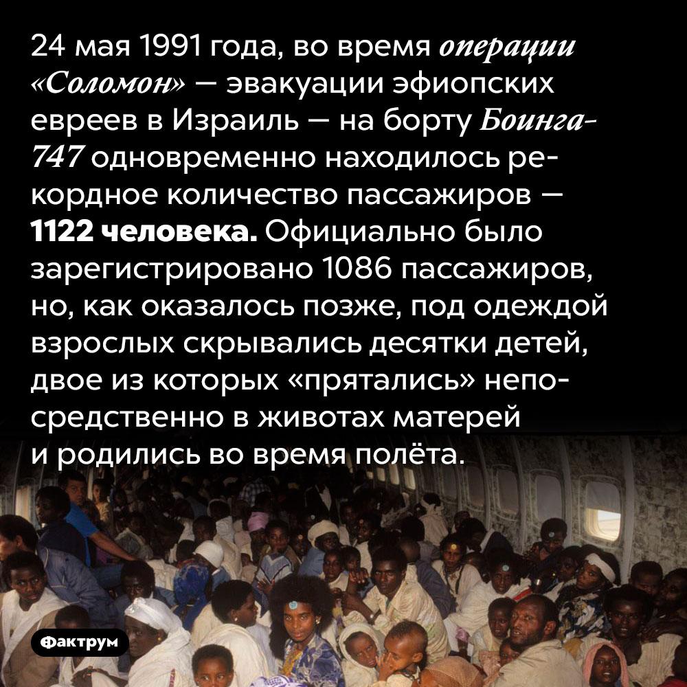 1122человека наборту самолёта. 24 мая 1991 года, во время операции «Соломон» — эвакуации эфиопских евреев в Израиль — на борту Боинга-747 одновременно находилось рекордное количество пассажиров — 1122 человека. Официально было зарегистрировано 1086 пассажиров, но, как оказалось позже, под одеждой взрослых скрывались десятки детей, двое из которых «прятались» непосредственно в животах матерей и родились во время полёта.