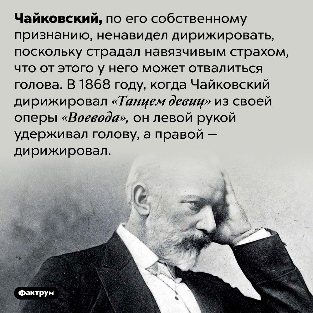 Чайковский боялся, что отдирижирования у него отвалится голова. Чайковский, по его собственному признанию, ненавидел дирижировать, поскольку страдал навязчивым страхом, что от этого у него может отвалиться голова. В 1868 году, когда Чайковский дирижировал «Танцем девиц» из своей оперы «Воевода», он левой рукой удерживал голову, а правой — дирижировал.