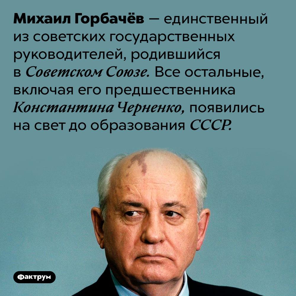 Извсех советских лидеров только Михаил Горбачёв родился приСССР. Михаил Горбачёв — единственный из советских государственных руководителей, родившийся в Советском Союзе. Все остальные, включая его предшественника Константина Черненко, появились на свет до образования СССР.