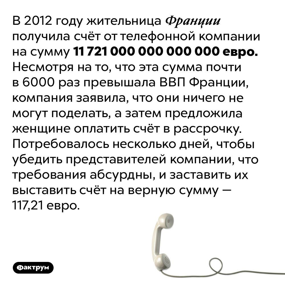 Невероятный счёт оттелефонной компании. В 2012 году жительница Франции получила счёт от телефонной компании на сумму 11 721 000 000 000 000 евро. Несмотря на то, что эта сумма почти в 6000 раз превышала ВВП Франции, компания заявила, что они ничего не могут поделать, а затем предложила женщине оплатить счёт в рассрочку. Потребовалось несколько дней, чтобы убедить представителей компании, что требования абсурдны, и заставить их выставить счёт на верную сумму — 117,21 евро.