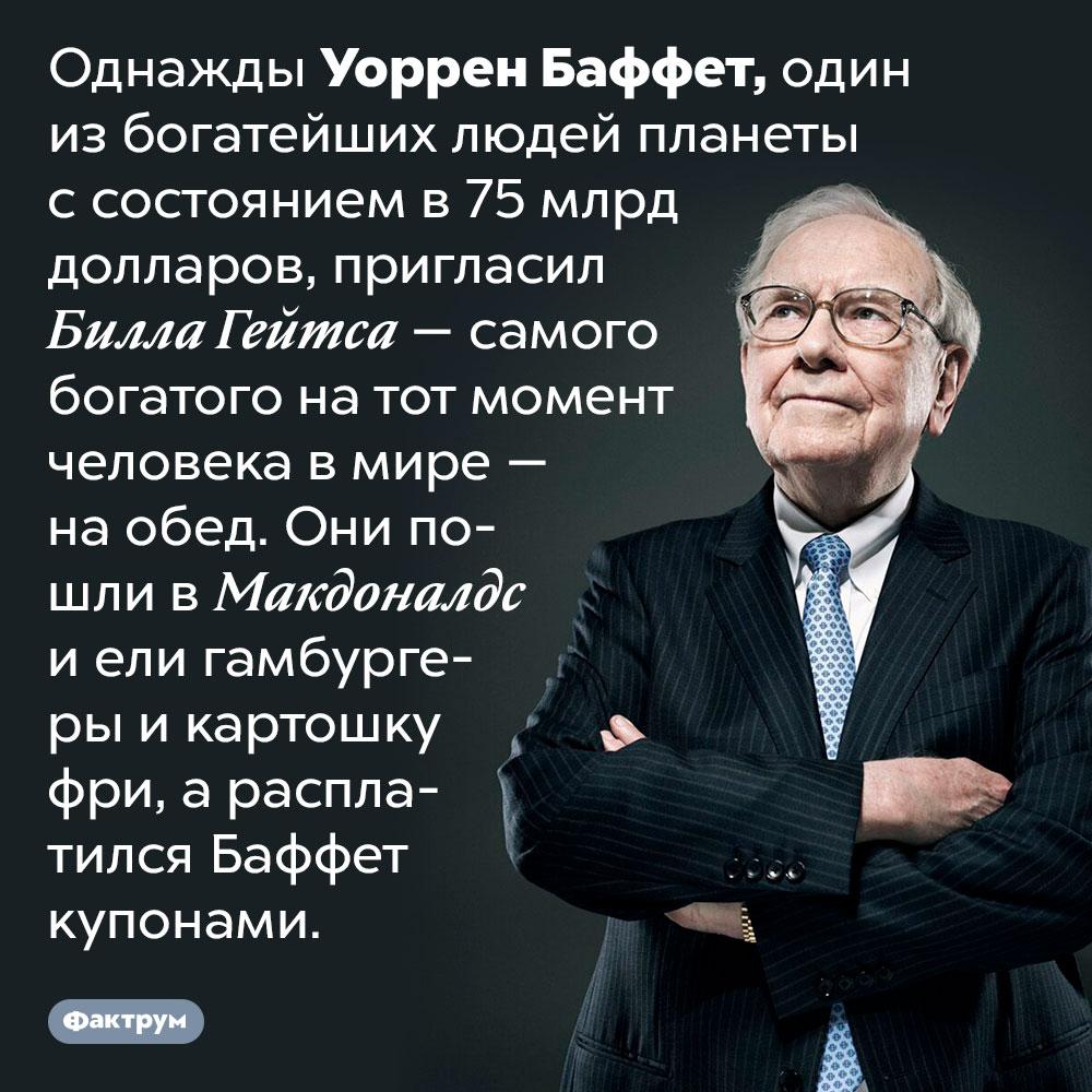 Уоррен Баффет очень бережлив. Однажды Уоррен Баффет, один из богатейших людей планеты с состоянием в 75 млрд долларов, пригласил Билла Гейтса — самого богатого на тот момент человека в мире — на обед. Они пошли в Макдоналдс и ели гамбургеры и картошку фри, а расплатился Баффет купонами.