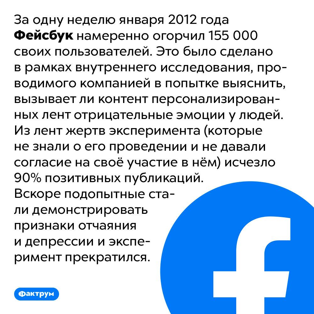 Фейсбук может манипулировать настроением пользователей. За одну неделю января 2012 года Фейсбук намеренно огорчил 155 000 своих пользователей. Это было сделано в рамках внутреннего исследования, проводимого компанией в попытке выяснить, вызывает ли контент персонализированных лент отрицательные эмоции у людей. Из лент жертв эксперимента (которые не знали о его проведении и не давали согласие на своё участие в нём) исчезло 90% позитивных публикаций. Вскоре подопытные стали демонстрировать признаки отчаяния и депрессии и эксперимент прекратился.