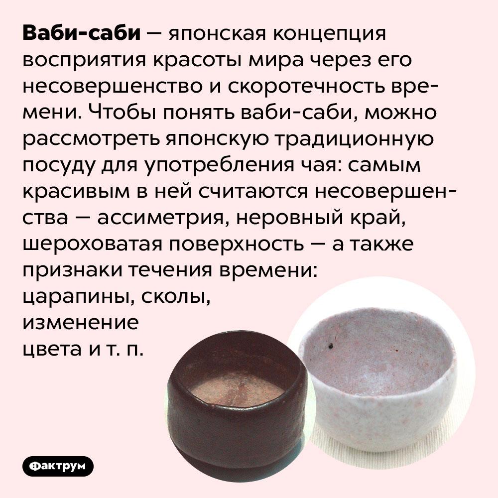 Ваби-саби — красота встарении инесовершенстве. Ваби-саби — японская концепция восприятия красоты мира через его несовершенство и скоротечность времени. Чтобы понять ваби-саби, можно рассмотреть японскую традиционную посуду для употребления чая: самым красивым в ней считаются несовершенства — ассиметрия, неровный край, шероховатая поверхность — а также признаки течения времени: царапины, сколы, изменение цвета и т. п.