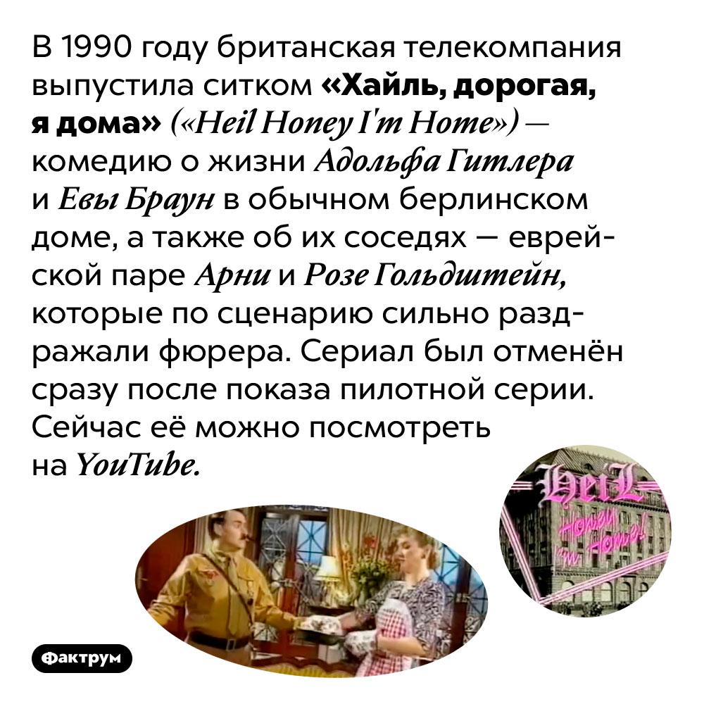 Однажды британцы сняли смешной сериал про Гитлера. В 1990 году британская телекомпания выпустила ситком «Хайль, дорогая, я дома» <em>(«Heil Honey I'm Home»)</em> — комедию о жизни Адольфа Гитлера и Евы Браун в обычном берлинском доме, а также об их соседях — еврейской паре Арни и Розе Гольдштейн, которые по сценарию сильно раздражали фюрера. Сериал был отменён сразу после показа пилотной серии. Сейчас её можно посмотреть на <em>YouTube.</em>