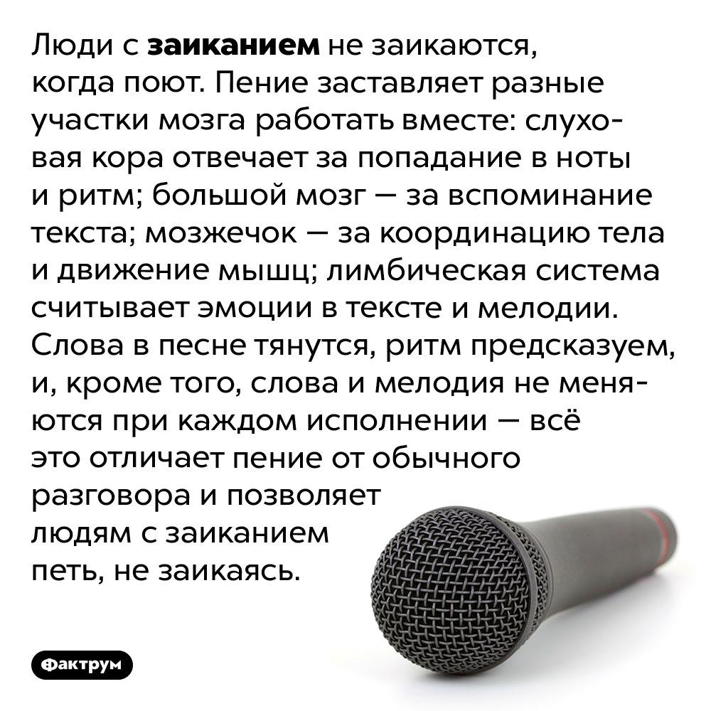 Люди сзаиканием незаикаются, когда поют. Люди с заиканием не заикаются, когда поют. Пение заставляет разные участки мозга работать вместе: слуховая кора отвечает за попадание в ноты и ритм; большой мозг — за вспоминание текста; мозжечок — за координацию тела и движение мышц; лимбическая система считывает эмоции в тексте и мелодии. Слова в песне тянутся, ритм предсказуем, и, кроме того, слова и мелодия не меняются при каждом исполнении — всё это отличает пение от обычного разговора и позволяет людям с заиканием петь, не заикаясь.