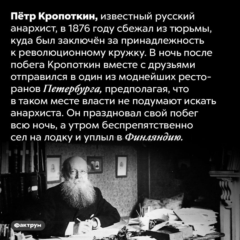 Кропоткин праздновал собственный побег вмоднейшем ресторане Петербурга. Пётр Кропоткин, известный русский анархист, в 1876 году сбежал из тюрьмы, куда был заключён за принадлежность к революционному кружку. В ночь после побега Кропоткин вместе с друзьями отправился в один из моднейших ресторанов Петербурга, предполагая, что в таком месте власти не подумают искать анархиста. Он праздновал свой побег всю ночь, а утром беспрепятственно сел на лодку и уплыл в Финляндию.