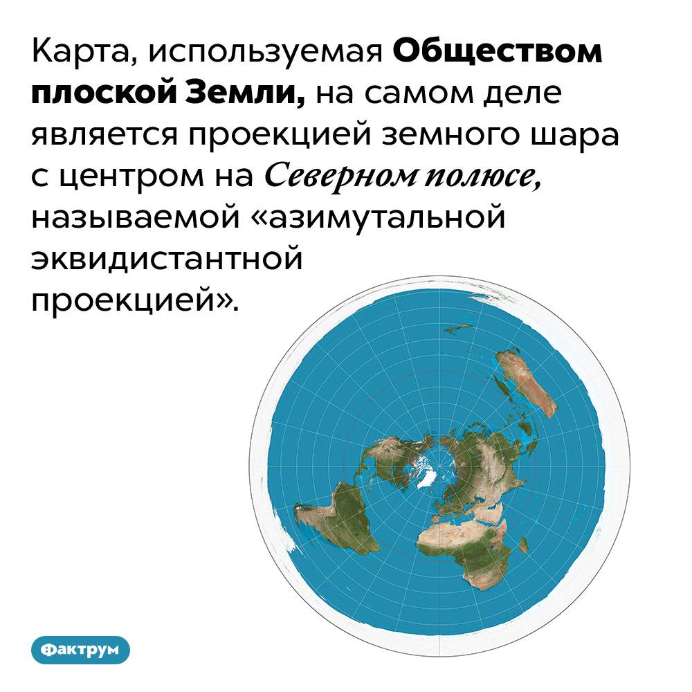 Карта Общества плоской Земли — азимутальная проекция земного шара. Карта, используемая Обществом плоской Земли, на самом деле является проекцией земного шара с центром на Северном полюсе, называемой «азимутальной эквидистантной проекцией».