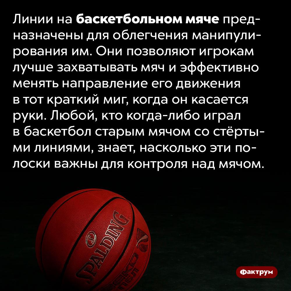 Зачем нужны линии набаскетбольном мяче. Линии на баскетбольном мяче предназначены для облегчения манипулирования им. Они позволяют игрокам лучше захватывать мяч и эффективно менять направление его движения в тот краткий миг, когда он касается руки. Любой, кто когда-либо играл в баскетбол старым мячом со стёртыми линиями, знает, насколько эти полоски важны для контроля над мячом.