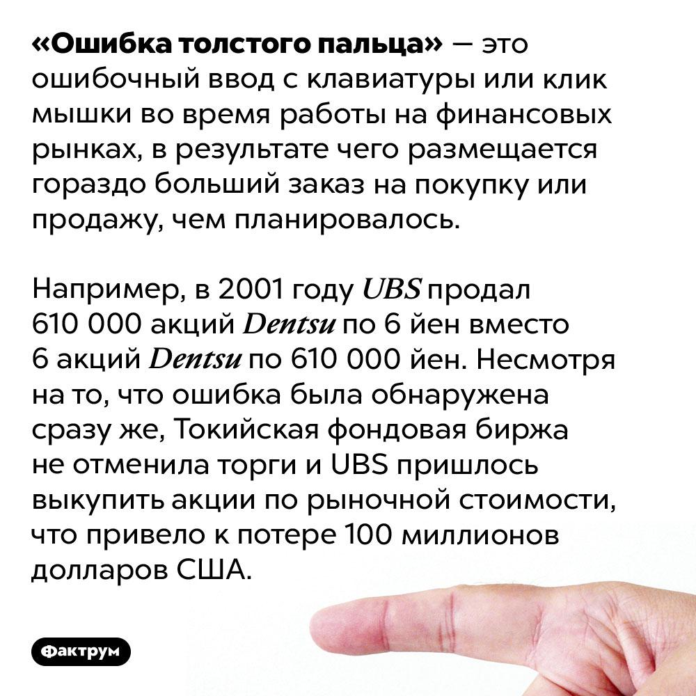 Что такое «ошибка толстого пальца». «Ошибка толстого пальца»— это ошибочный ввод склавиатуры или клик мышки вовремя работы нафинансовых рынках, врезультате чего размещается гораздо больший заказ напокупку или продажу, чем планировалось.  Например, в2001 году <em>UBS</em> продал 610000 акций <em>Dentsu</em> по6 йен вместо 6 акций <em>Dentsu</em> по610000 йен. Несмотря нато, что ошибка была обнаружена сразуже, Токийская фондовая биржа неотменила торги и<em>UBS</em> пришлось выкупить акции порыночной стоимости, что привело кпотере 100миллионов долларов США.