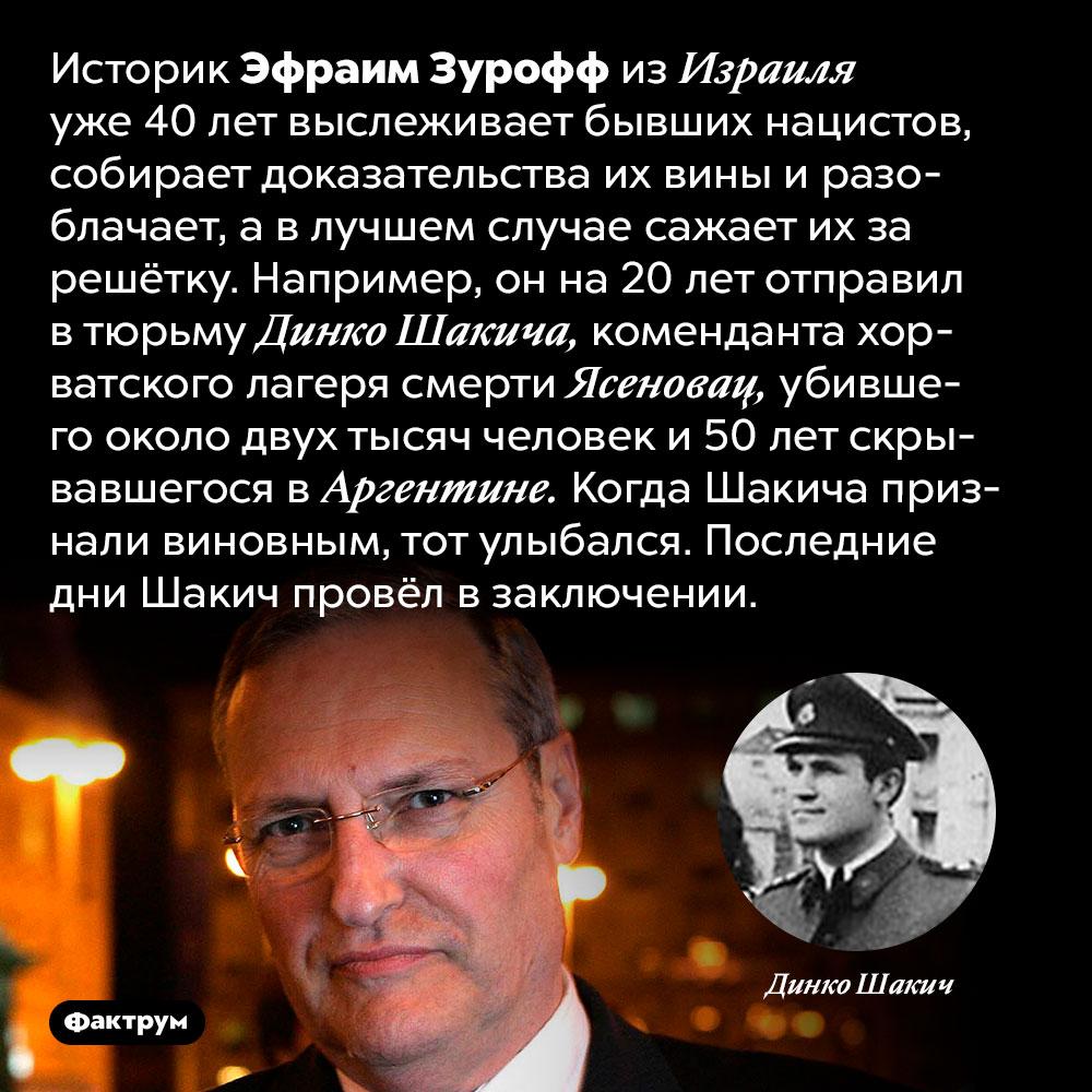Эфраим Зурофф незабывает инепрощает. Историк Эфраим Зурофф из Израиля уже 40 лет выслеживает бывших нацистов, собирает доказательства их вины и разоблачает, а в лучшем случае сажает их за решётку. Например, он на 20 лет отправил в тюрьму Динко Шакича, коменданта хорватского лагеря смерти Ясеновац, убившего около двух тысяч человек и 50 лет скрывавшегося в Аргентине. Когда Шакича признали виновным, тот улыбался. Последние дни Шакич провёл в заключении.