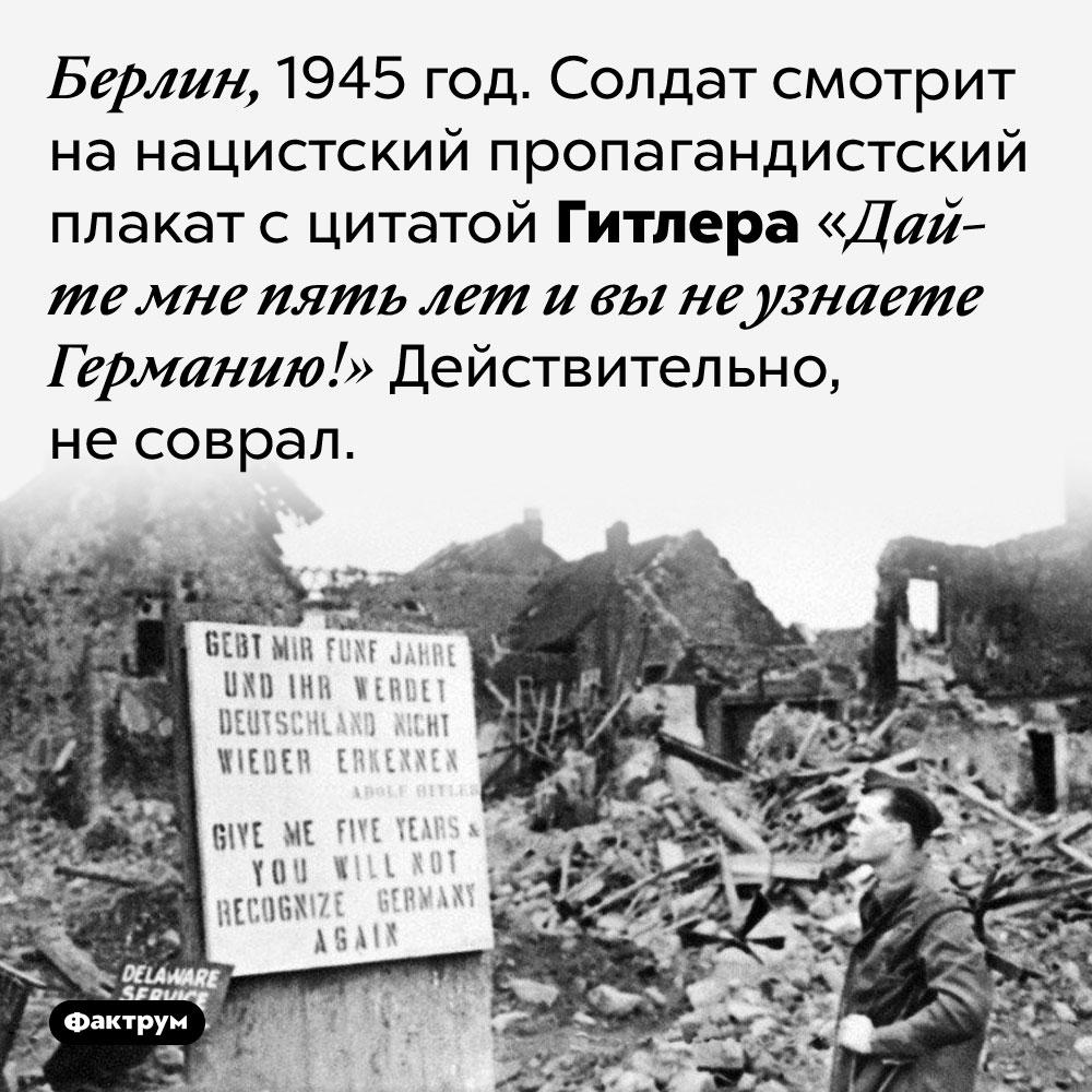 «Вы не узнаете Германию!». Берлин, 1945 год. Солдат смотрит на нацистский пропагандистский плакат с цитатой Гитлера «Дайте мне пять лет и вы не узнаете Германию!» Действительно, не соврал.