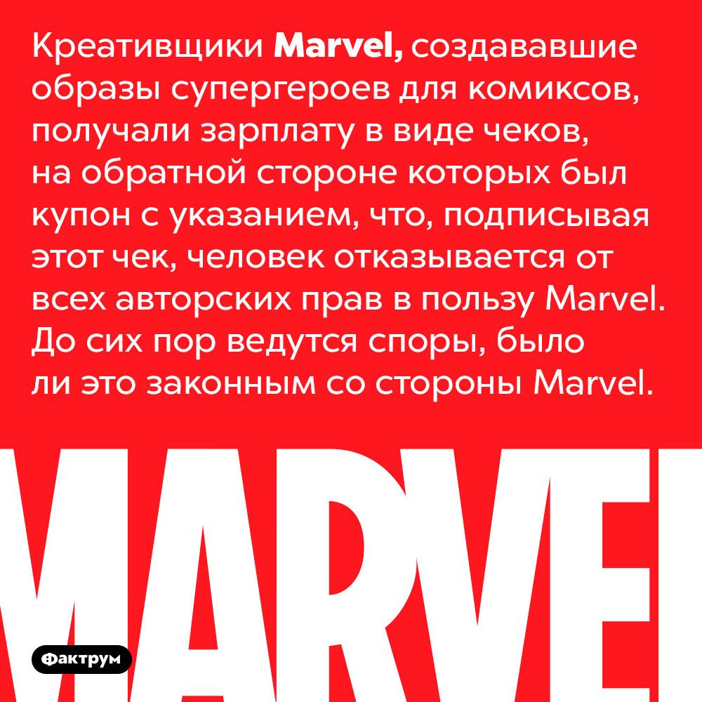 Marvel заставляла своих креативщиков подписывать чеки скупоном ототказе отавторских прав. Креативщики <em>Marvel</em>, создававшие образы супергероев для комиксов, получали зарплату в виде чеков, на обратной стороне которых был купон с указанием, что, подписывая этот чек, человек отказывается от всех авторских прав в пользу <em>Marvel</em>. До сих пор ведутся споры, было ли это законным со стороны <em>Marvel.</em>