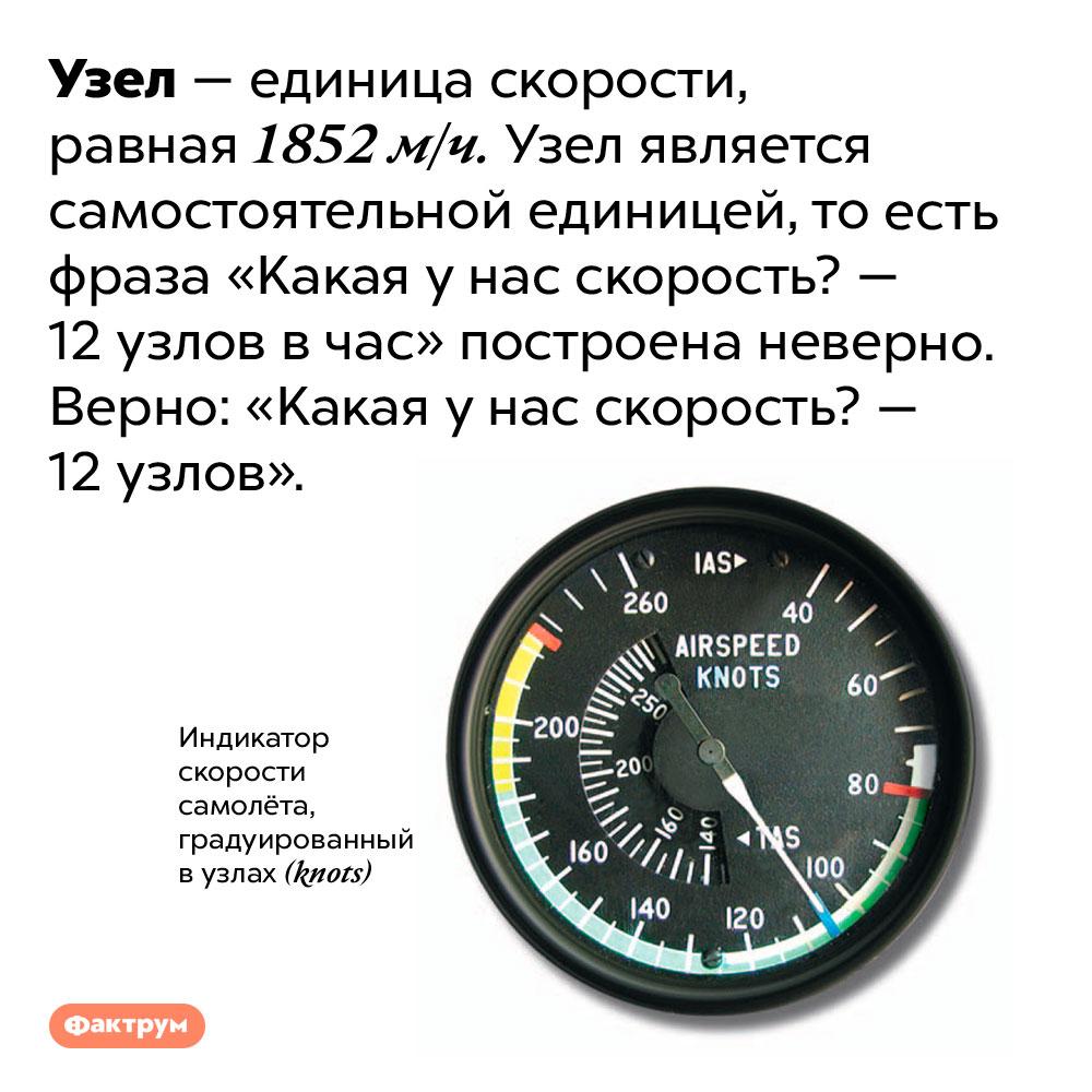 Узел — самостоятельная единица скорости. Узел — единица скорости, равная 1852 м/ч. Узел является самостоятельной единицей, то есть фраза «Какая у нас скорость? — 12 узлов в час» построена неверно. Верно: «Какая у нас скорость? — 12 узлов».
