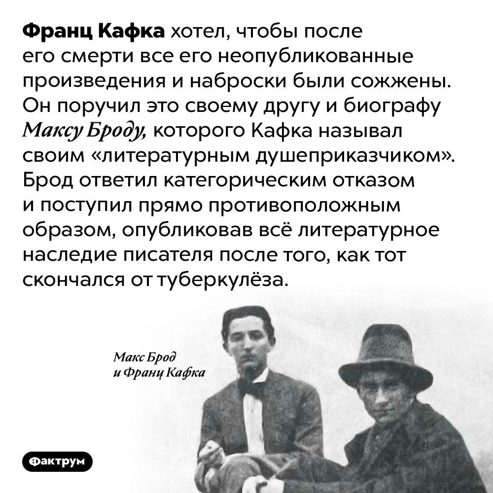 Некоторые произведения Кафки были опубликованы против его воли. Франц Кафка хотел, чтобы после его смерти все его неопубликованные произведения и наброски были сожжены. Он поручил это своему другу и биографу Максу Броду, которого Кафка называл своим «литературным душеприказчиком». Брод ответил категорическим отказом и поступил прямо противоположным образом, опубликовав всё литературное наследие писателя после того, как тот скончался от туберкулёза.