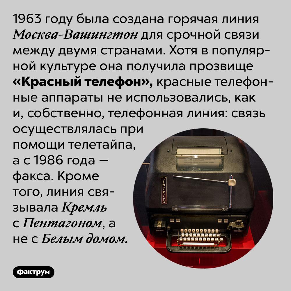 «Красный телефон» небыл никрасным, нителефоном. 1963 году была создана горячая линия Москва-Вашингтон для срочной связи между двумя странами. Хотя в популярной культуре она получила прозвище «Красный телефон», красные телефонные аппараты не использовались, как и, собственно, телефонная линия: связь осуществлялась при помощи телетайпа, а с 1986 года — факса. Кроме того, линия связывала Кремль с Пентагоном, а не с Белым домом.