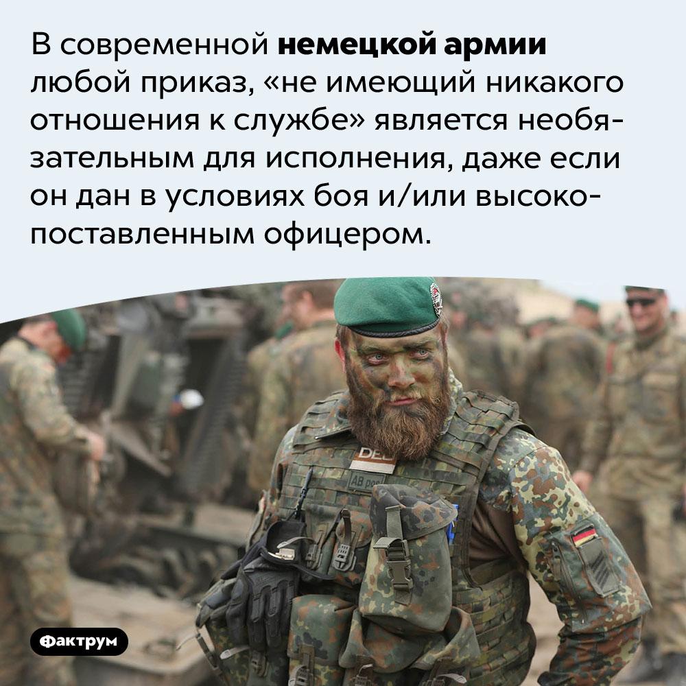 Немецкие солдаты могут невыполнять приказ, если он неимеет отношения кслужбе. В современной немецкой армии любой приказ, «не имеющий никакого отношения к службе» является необязательным для исполнения, даже если он дан в условиях боя и/или высокопоставленным офицером.
