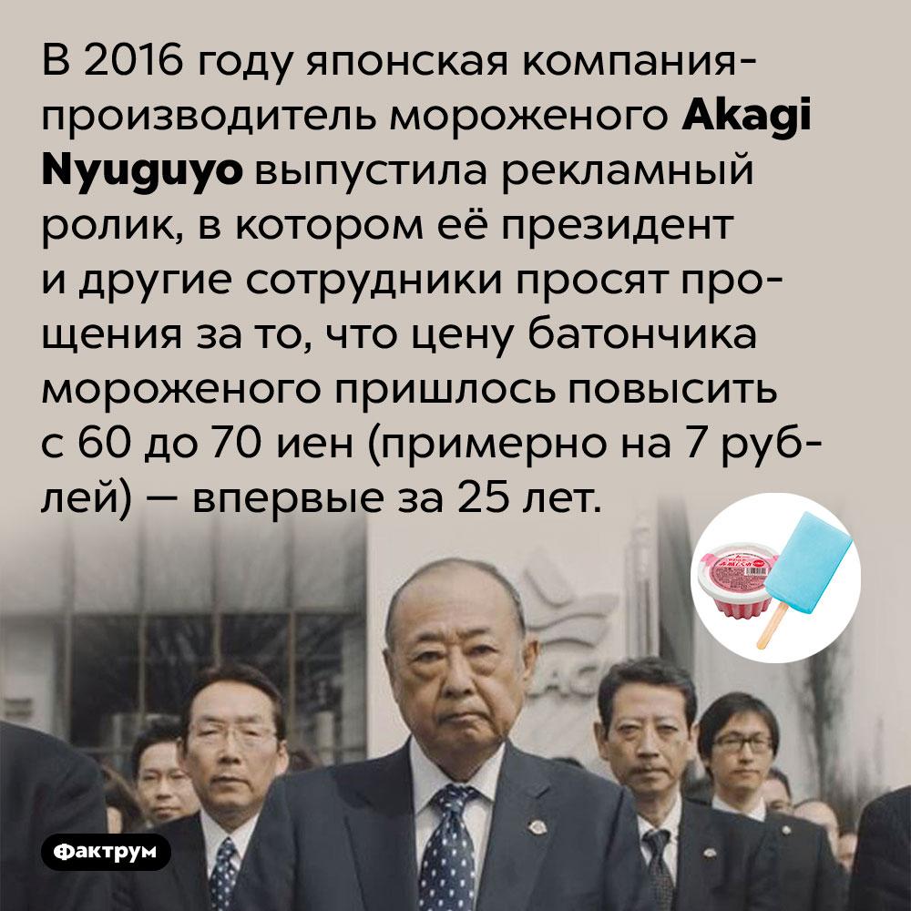 Японский производитель мороженого извинился запервое повышение цены за25лет. В 2016 году японская компания-производитель мороженого Akagi Nyuguyo выпустила рекламный ролик, в котором её президент и другие сотрудники просят прощения за то, что цену батончика мороженого пришлось повысить с 60 до 70 иен (примерно на 7 рублей) — впервые за 25 лет.
