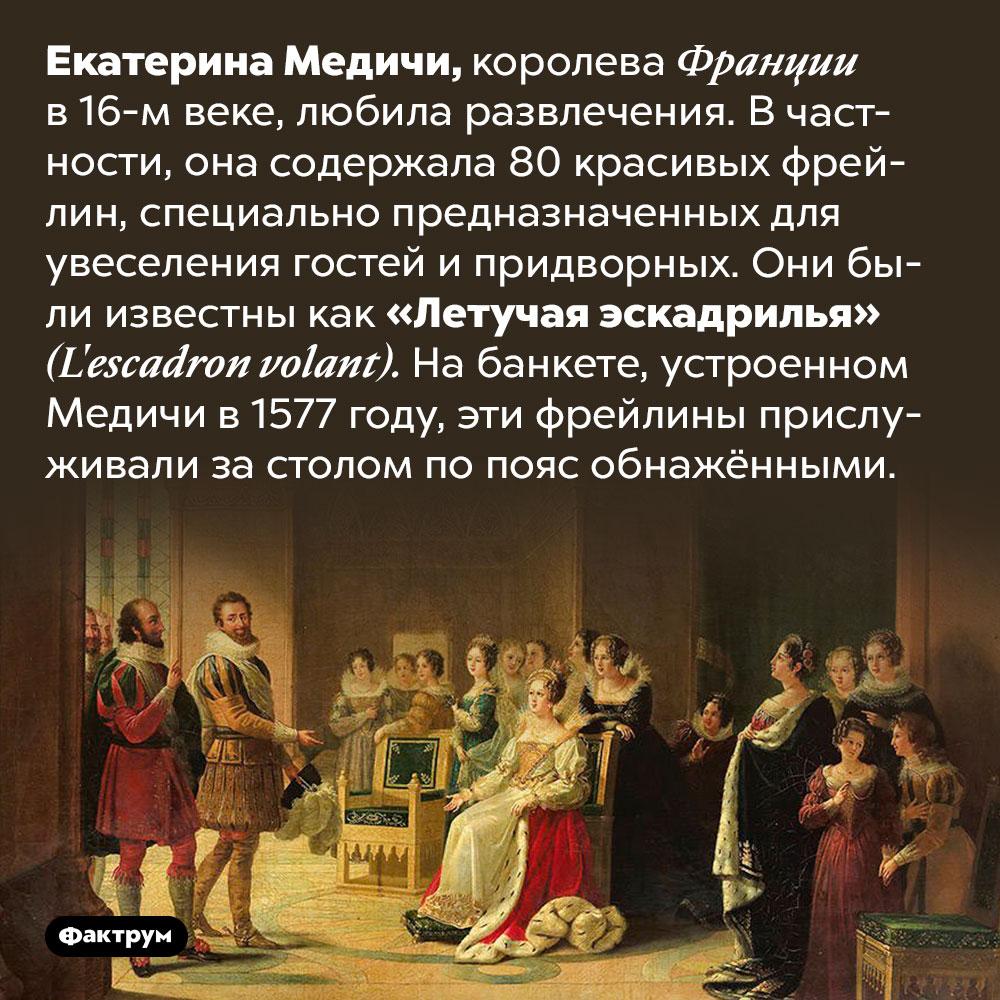 Екатерина Медичи держала «летучую эскадрилью» из80фрейлин. Екатерина Медичи, королева Франции в 16-м веке, любила развлечения. В частности, она содержала 80 красивых фрейлин, специально предназначенных для увеселения гостей и придворных. Они были известны как «Летучая эскадрилья» <em>(L'escadron volant).</em> На банкете, устроенном Медичи в 1577 году, эти фрейлины прислуживали за столом по пояс обнажёнными.