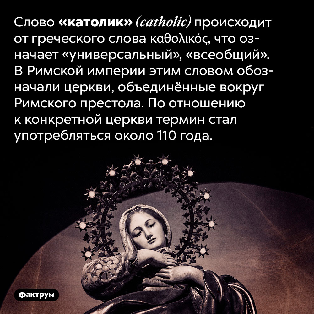 «Католик» значит «универсальный». Слово «католик» <em>(catholic)</em> происходит от греческого слова <em>καθολικός,</em> что означает «универсальный», «всеобщий». В Римской империи этим словом обозначали церкви, объединённые вокруг Римского престола. По отношению к конкретной церкви термин стал употребляться около 110 года.