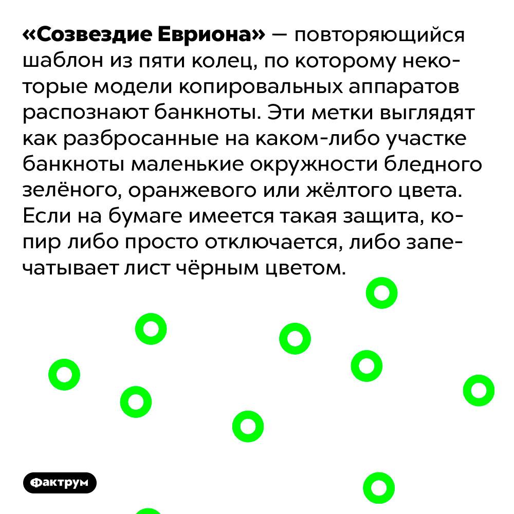 Что такое «Созвездие Евриона». «Созвездие Евриона» — повторяющийся шаблон из пяти колец, по которому некоторые модели копировальных аппаратов распознают банкноты. Эти метки выглядят как разбросанные на каком-либо участке банкноты маленькие окружности бледного зелёного, оранжевого или жёлтого цвета. Если на бумаге имеется такая защита, копир либо просто отключается, либо запечатывает лист чёрным цветом.