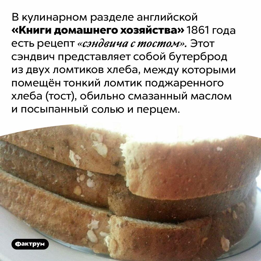 Ванглийской кухне есть бутерброд изхлеба схлебом. В кулинарном разделе английской «Книги домашнего хозяйства» 1861 года есть рецепт «сэндвича с тостом». Этот сэндвич представляет собой бутерброд из двух ломтиков хлеба, между которыми помещён тонкий ломтик поджаренного хлеба (тост), обильно смазанный маслом и посыпанный солью и перцем.