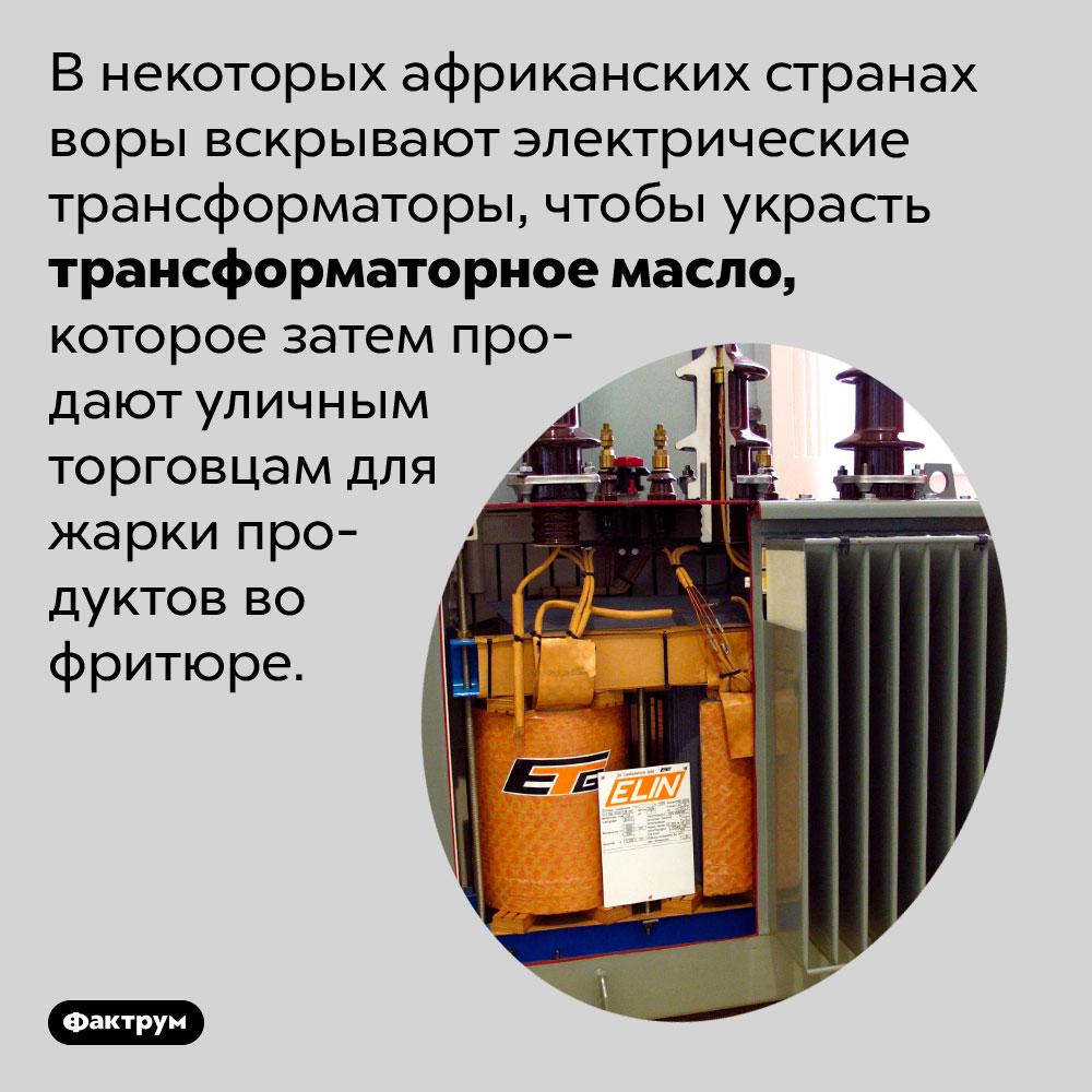 Трансформаторное масло для фритюра. В некоторых африканских странах воры вскрывают электрические трансформаторы, чтобы украсть трансформаторное масло, которое затем продают уличным торговцам для жарки продуктов во фритюре.