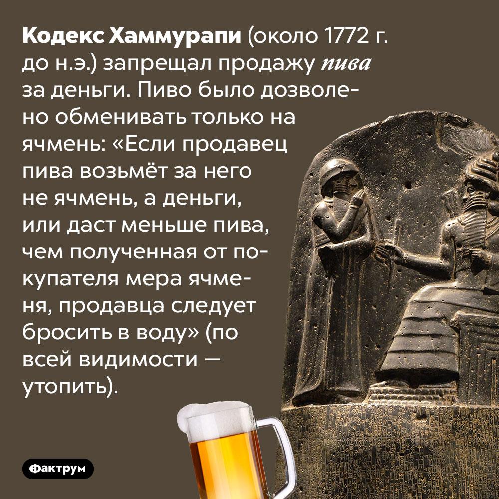 Кодекс Хаммурапи запрещал продавать пиво заденьги. Кодекс Хаммурапи (около 1772 г. до н.э.) запрещал продажу пива за деньги. Пиво было дозволено обменивать только на ячмень: «Если продавец пива возьмёт за него не ячмень, а деньги, или даст меньше пива, чем полученная от покупателя мера ячменя, продавца следует бросить в воду» (по всей видимости — утопить).