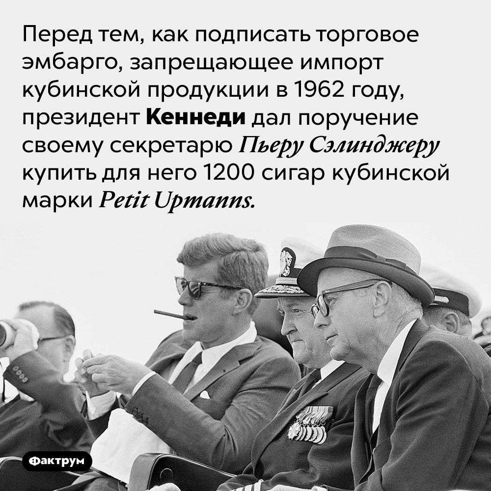 Кеннеди курил нелегальные вСША сигары. Перед тем, как подписать торговое эмбарго, запрещающее импорт кубинской продукции в 1962 году, президент Кеннеди дал поручение своему секретарю Пьеру Сэлинджеру купить для него 1200 сигар кубинской марки <em>Petit Upmanns.</em>