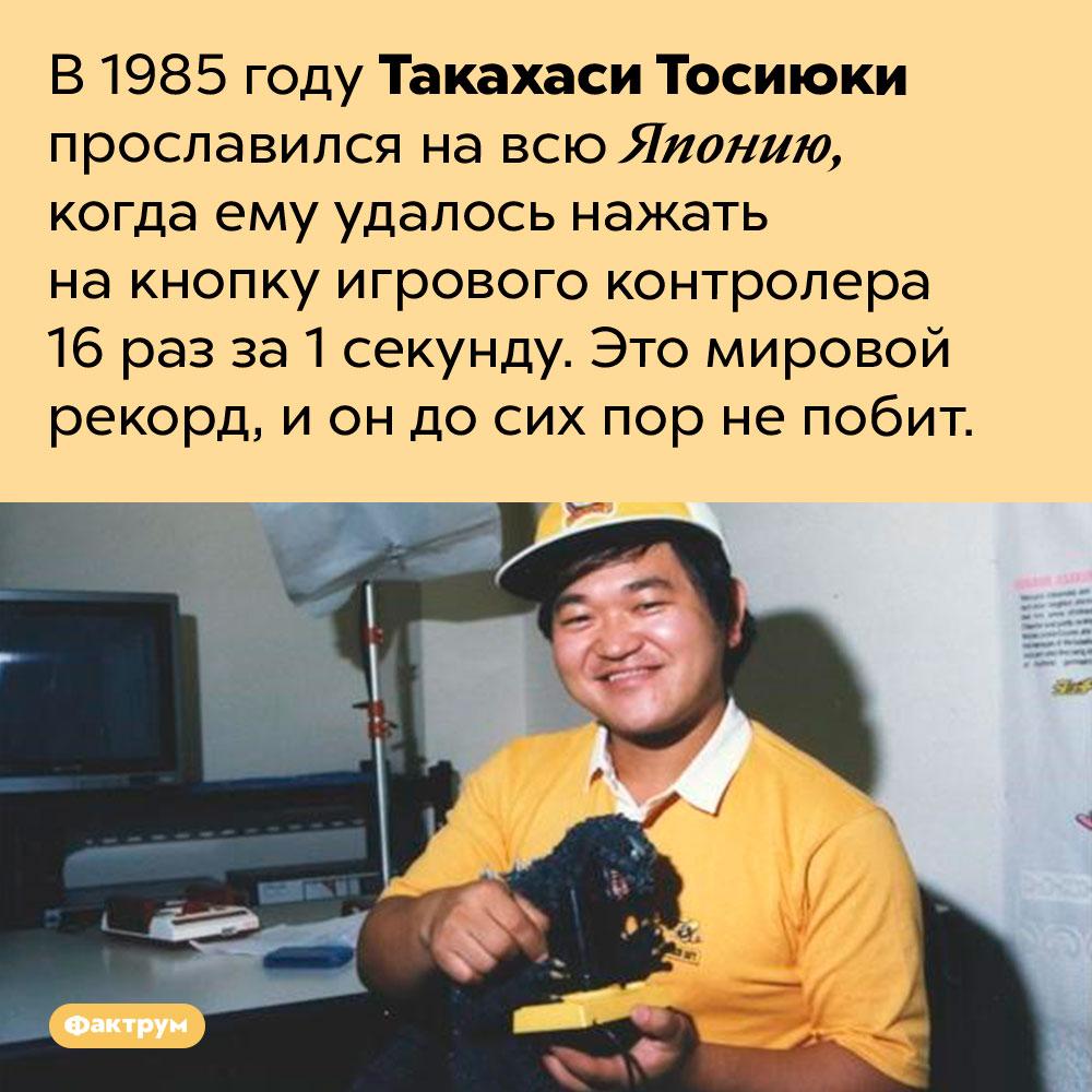 Такахаси Тосиюки нажал накнопку игрового контролера 16раз за1секунду. В 1985 году Такахаси Тосиюки прославился на всю Японию, когда ему удалось нажать на кнопку игрового контролера 16 раз за 1 секунду. Это мировой рекорд, и он до сих пор не побит.