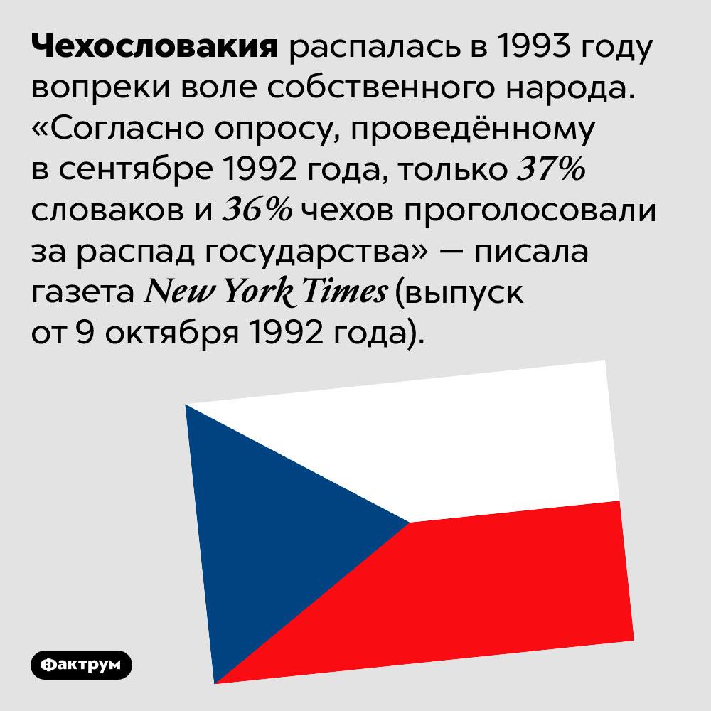 Чехи исловаки нехотели распада Чехословакии. Чехословакия распалась в 1993 году вопреки воле собственного народа. «Согласно опросу, проведённому в сентябре 1992 года, только 37% словаков и 36% чехов проголосовали за распад государства» — писала газета New York Times (выпуск от 9 октября 1992 года).
